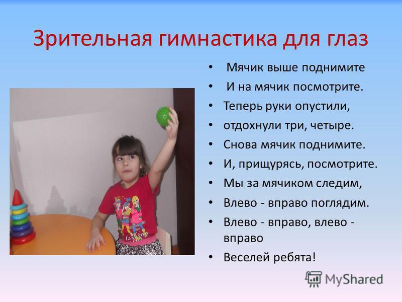 Зрительная гимнастика для глаз Мячик выше поднимите И на мячик посмотрите. Теперь руки опустили, отдохнули три, четыре. Снова мячик поднимите. И, прищурясь, посмотрите. Мы за мячиком следим, Влево - вправо поглядим. Влево - вправо, влево - вправо Вес