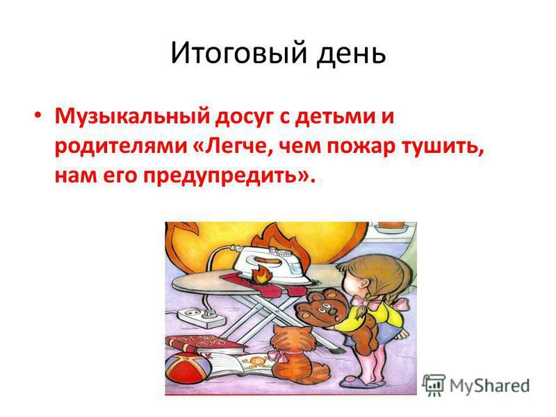 Итоговый день Музыкальный досуг с детьми и родителями «Легче, чем пожар тушить, нам его предупредить».