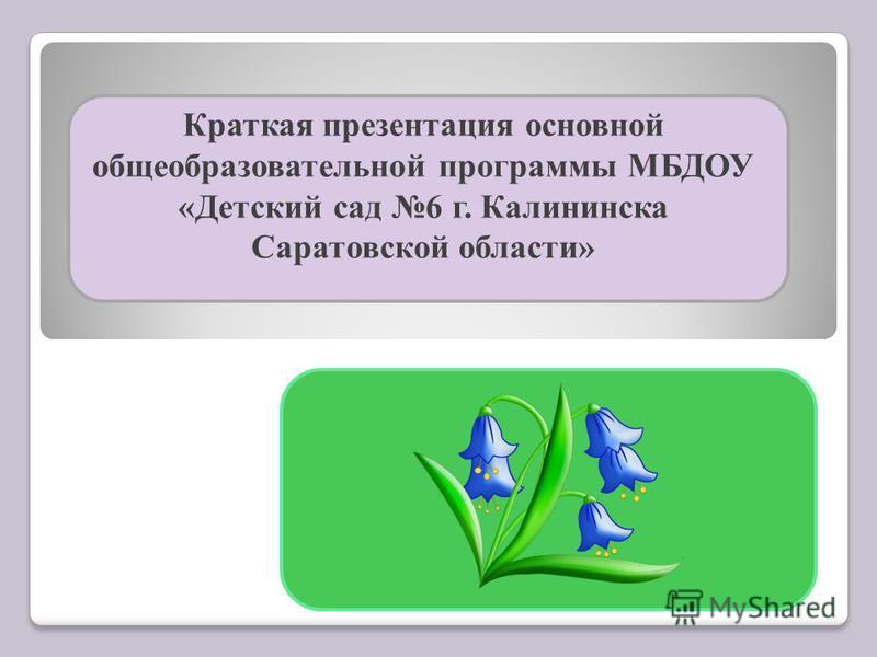 Краткая презентация основной общеобразовательной программы МБДОУ «Детский сад 6 г. Калининска Саратовской области»