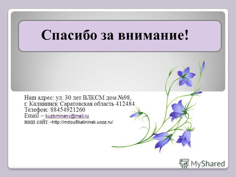 Спасибо за внимание! Наш адрес: ул. 30 лет ВЛКСМ дом 98, г. Калининск Саратовская область 412484 Телефон: 88454921260 Email – kuzbminanv@mail.ru kuzbminanv@mail.ru наш сайт - http://mdou6kalininsk.ucoz.ru/