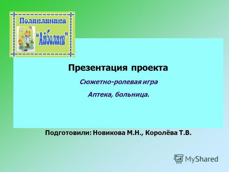 Презентация проекта Сюжетно-ролевая игра Аптека, больница. Подготовили: Новикова М.Н., Королёва Т.В.