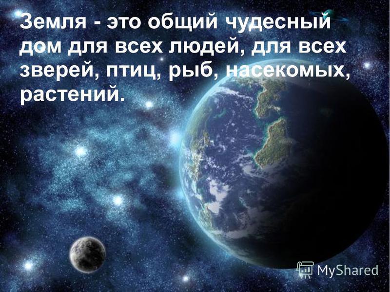 Земля - это общий чудесный дом для всех людей, для всех зверей, птиц, рыб, насекомых, растений.