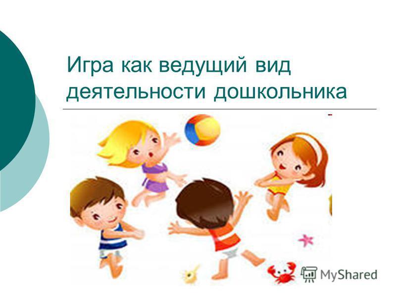 Игра как ведущий вид деятельности дошкольника