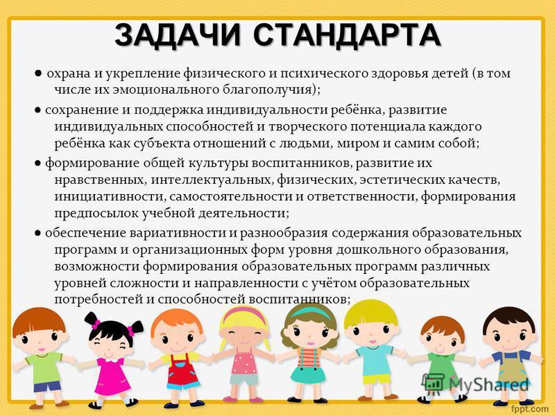 ЗАДАЧИ СТАНДАРТА охрана и укрепление физического и психического здоровья детей (в том числе их эмоционального благополучия); сохранение и поддержка индивидуальности ребёнка, развитие индивидуальных способностей и творческого потенциала каждого ребёнк