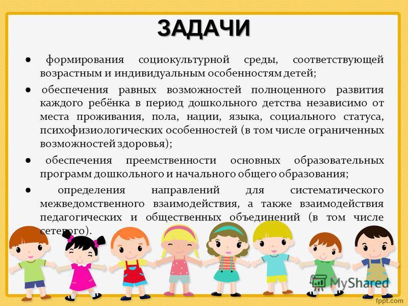 ЗАДАЧИ формирования социокультурной среды, соответствующей возрастным и индивидуальным особенностям детей; обеспечения равных возможностей полноценного развития каждого ребёнка в период дошкольного детства независимо от места проживания, пола, нации,