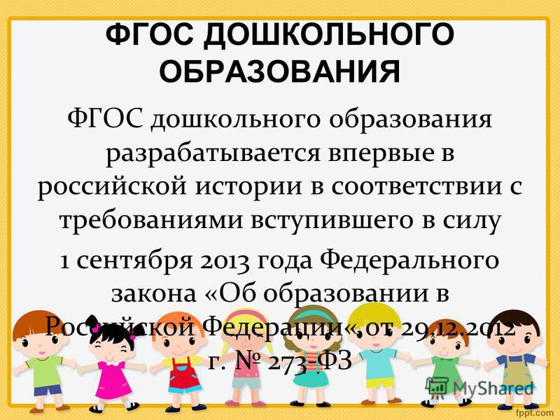 ФГОС ДОШКОЛЬНОГО ОБРАЗОВАНИЯ ФГОС дошкольного образования разрабатывается впервые в российской истории в соответствии с требованиями вступившего в силу 1 сентября 2013 года Федерального закона «Об образовании в Российской Федерации« от 29.12.2012 г.