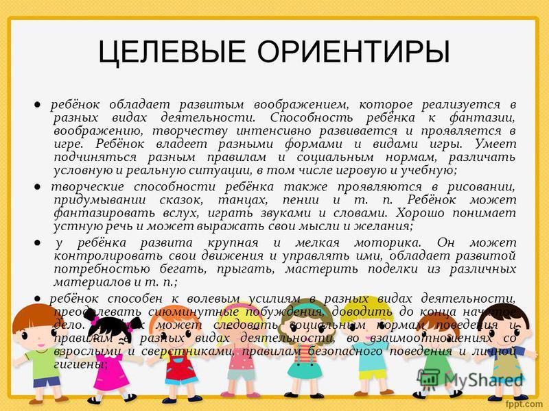 ЦЕЛЕВЫЕ ОРИЕНТИРЫ ребёнок обладает развитым воображением, которое реализуется в разных видах деятельности. Способность ребёнка к фантазии, воображению, творчеству интенсивно развивается и проявляется в игре. Ребёнок владеет разными формами и видами и