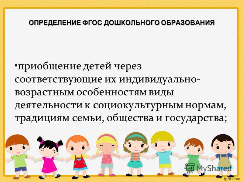 ОПРЕДЕЛЕНИЕ ФГОС ДОШКОЛЬНОГО ОБРАЗОВАНИЯ приобщение детей через соответствующие их индивидуально- возрастным особенностям виды деятельности к социокультурным нормам, традициям семьи, общества и государства;