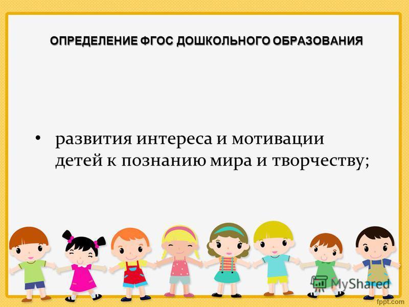 ОПРЕДЕЛЕНИЕ ФГОС ДОШКОЛЬНОГО ОБРАЗОВАНИЯ развития интереса и мотивации детей к познанию мира и творчеству;