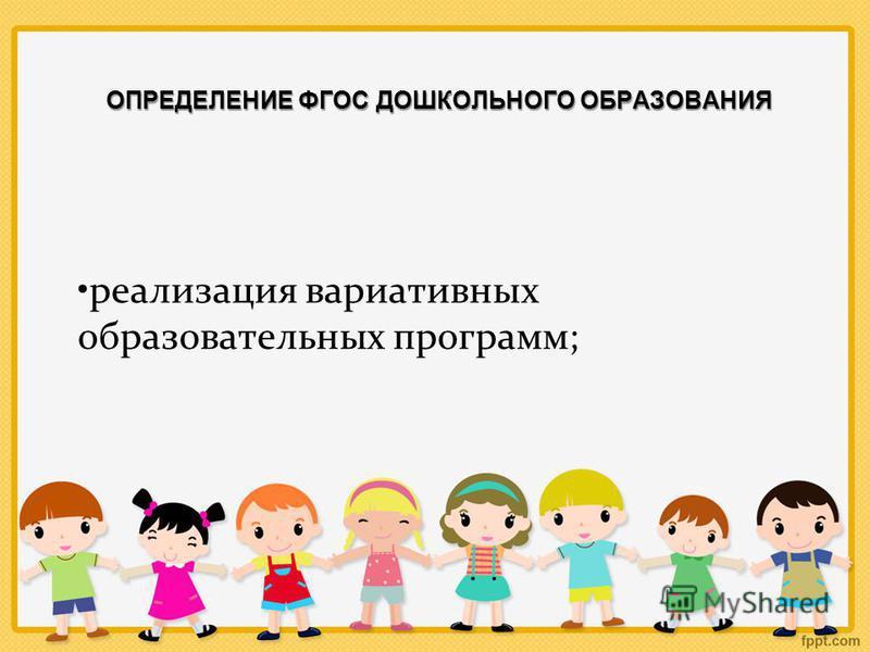 ОПРЕДЕЛЕНИЕ ФГОС ДОШКОЛЬНОГО ОБРАЗОВАНИЯ реализация вариативных образовательных программ;