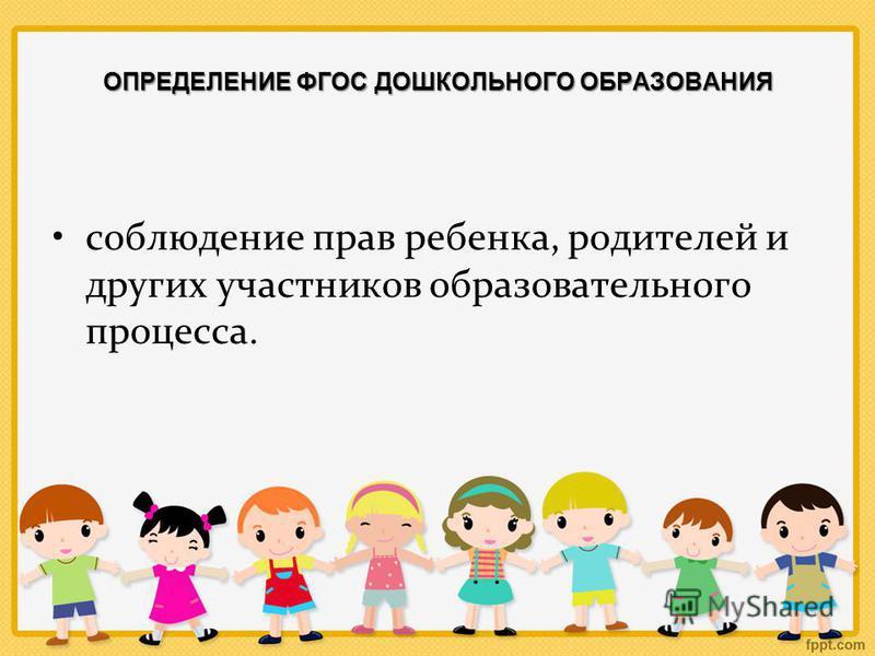 ОПРЕДЕЛЕНИЕ ФГОС ДОШКОЛЬНОГО ОБРАЗОВАНИЯ соблюдение прав ребенка, родителей и других участников образовательного процесса.