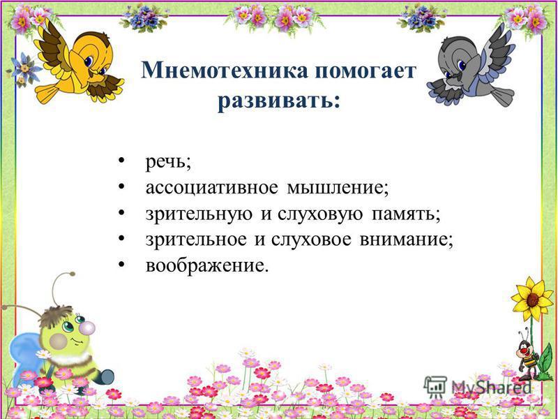 Мнемотехника помогает развивать: речь; ассоциативное мышление; зрительную и слуховую память; зрительное и слуховое внимание; воображение.