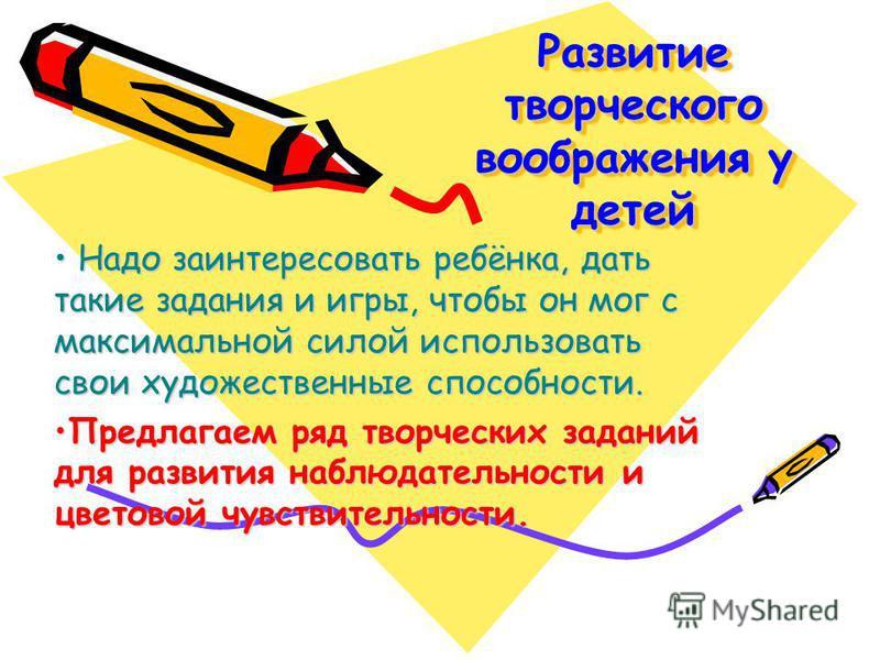 Развитие творческого воображения у детей Развитие творческого воображения у детей Н Надо заинтересовать ребёнка, дать такие задания и игры, чтобы он мог с максимальной силой использовать свои художественные способности. Предлагаем ряд творческих зада