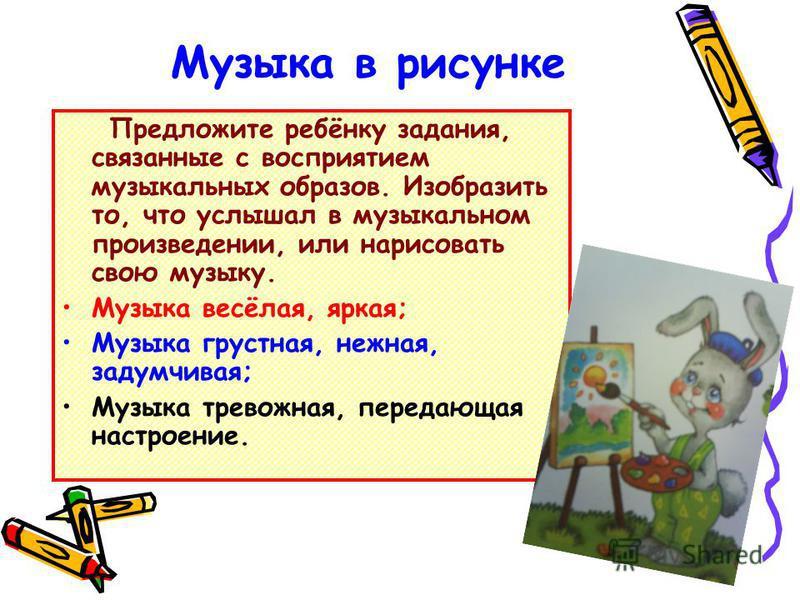 Музыка в рисунке Предложите ребёнку задания, связанные с восприятием музыкальных образов. Изобразить то, что услышал в музыкальном произведении, или нарисовать свою музыку. Музыка весёлая, яркая; Музыка грустная, нежная, задумчивая; Музыка тревожная,