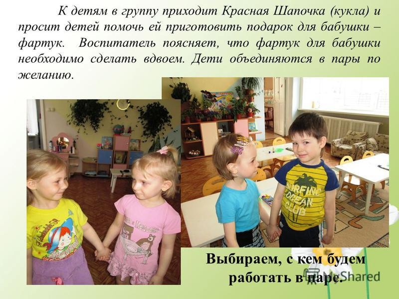 К детям в группу приходит Красная Шапочка (кукла) и просит детей помочь ей приготовить подарок для бабушки – фартук. Воспитатель поясняет, что фартук для бабушки необходимо сделать вдвоем. Дети объединяются в пары по желанию. Выбираем, с кем будем ра