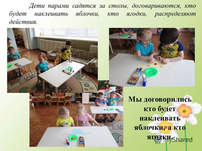 Дети парами садятся за столы, договариваются, кто будет наклеивать яблочки, кто ягодки, распределяют действия. Мы договорились кто будет наклеивать яблочки, а кто ягодки.