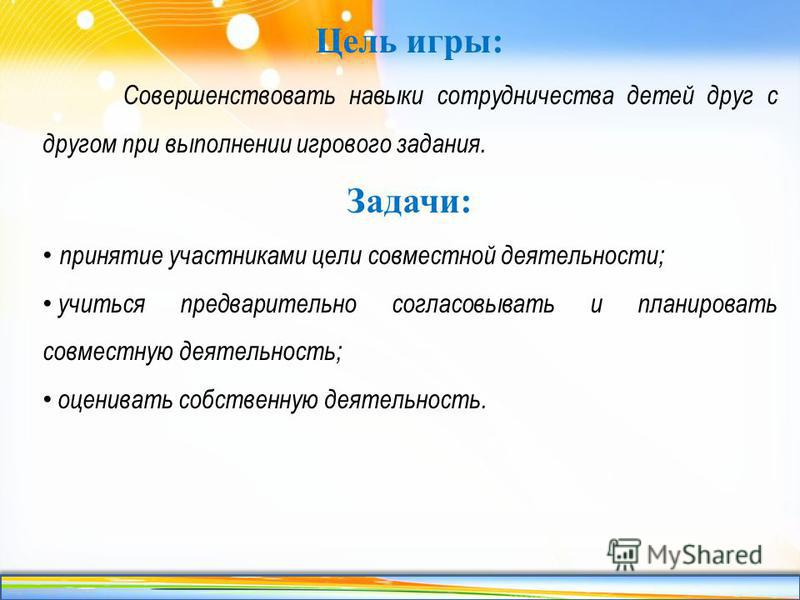 http://linda6035.ucoz.ru/ Цель игры: Совершенствовать навыки сотрудничества детей друг с другом при выполнении игрового задания. Задачи: принятие участниками цели совместной деятельности; учиться предварительно согласовывать и планировать совместную