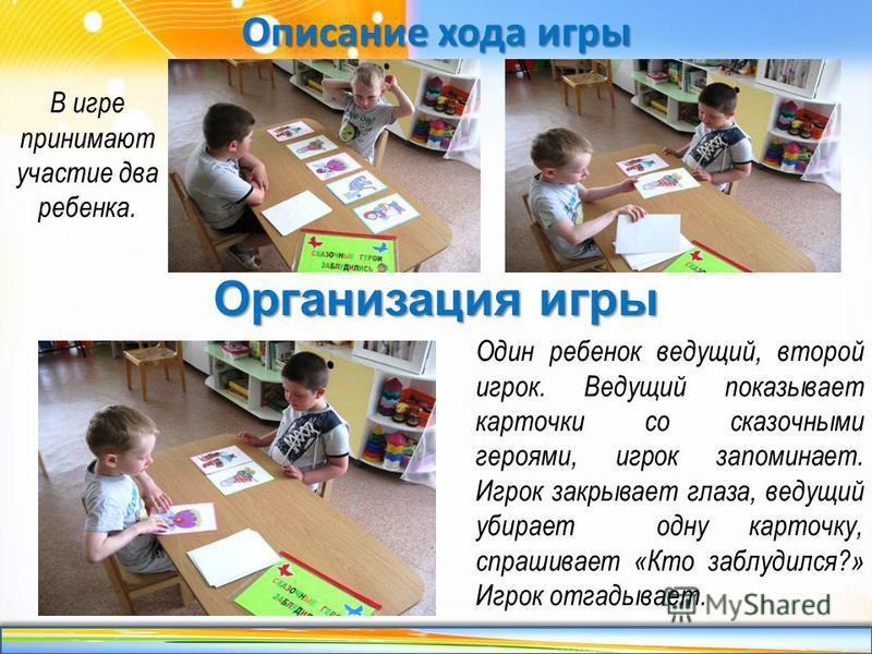 http://linda6035.ucoz.ru/ Описание хода игры В игре принимают участие два ребенка. Организация игры Один ребенок ведущий, второй игрок. Ведущий показывает карточки со сказочными героями, игрок запоминает. Игрок закрывает глаза, ведущий убирает одну к