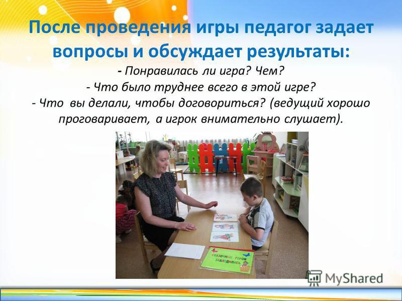 http://linda6035.ucoz.ru/ После проведения игры педагог задает вопросы и обсуждает результаты: - Понравилась ли игра? Чем? - Что было труднее всего в этой игре? - Что вы делали, чтобы договориться? (ведущий хорошо проговаривает, а игрок внимательно с