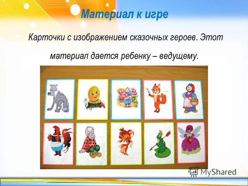 http://linda6035.ucoz.ru/ Материал к игре Карточки с изображением сказочных героев. Этот материал дается ребенку – ведущему.