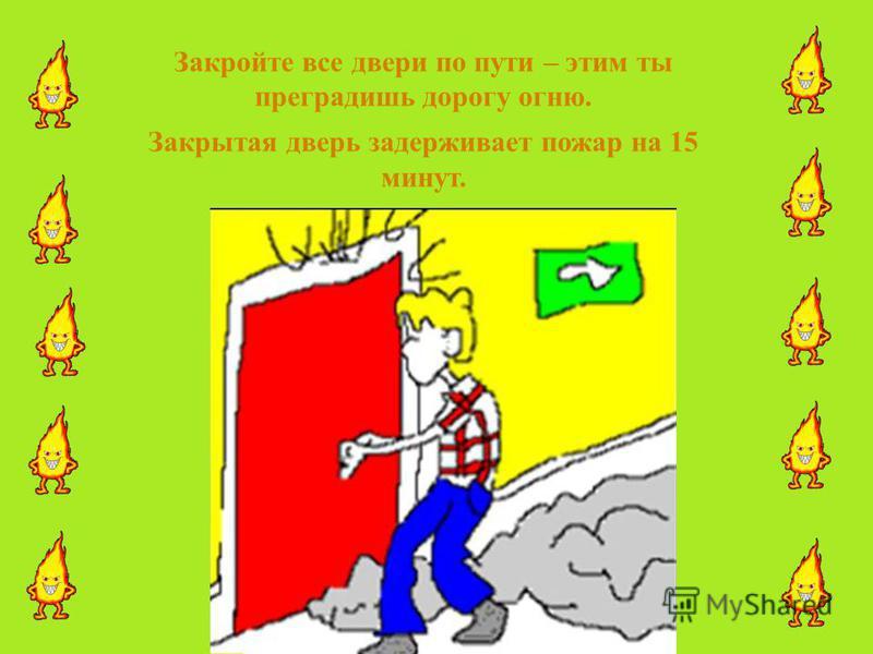 Закройте все двери по пути – этим ты преградишь дорогу огню. Закрытая дверь задерживает пожар на 15 минут.