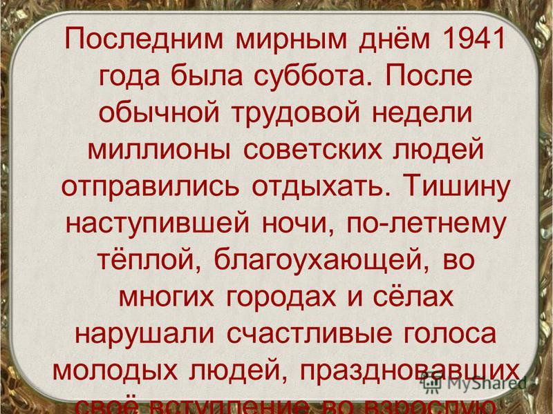 Последним мирным днём 1941 года была суббота. После обычной трудовой недели миллионы советских людей отправились отдыхать. Тишину наступившей ночи, по-летнему тёплой, благоухающей, во многих городах и сёлах нарушали счастливые голоса молодых людей, п