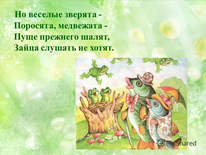 Но веселые зверята - Поросята, медвежата - Пуще прежнего шалят, Зайца слушать не хотят.