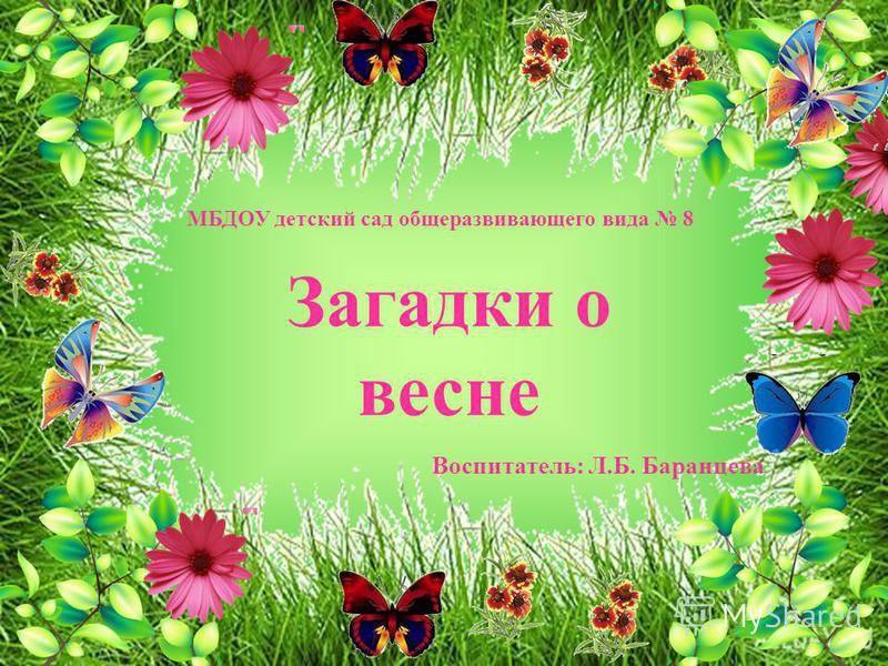 Загадки о весне Воспитатель: Л.Б. Баранцева МБДОУ детский сад общеразвивающего вида 8