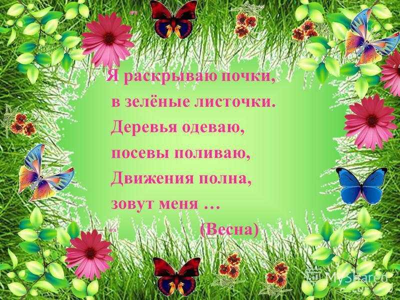 Я раскрываю почки, в зелёные листочки. Деревья одеваю, посевы поливаю, Движения полна, зовут меня … (Весна)