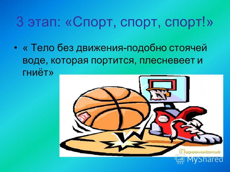 3 этап: «Спорт, спорт, спорт!» « Тело без движения-подобно стоячей воде, которая портится, плесневеет и гниёт»