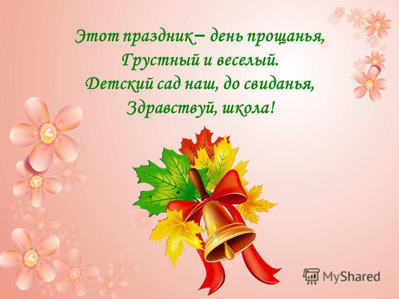 Этот праздник – день прощанья, Грустный и веселый. Детский сад наш, до свиданья, Здравствуй, школа!