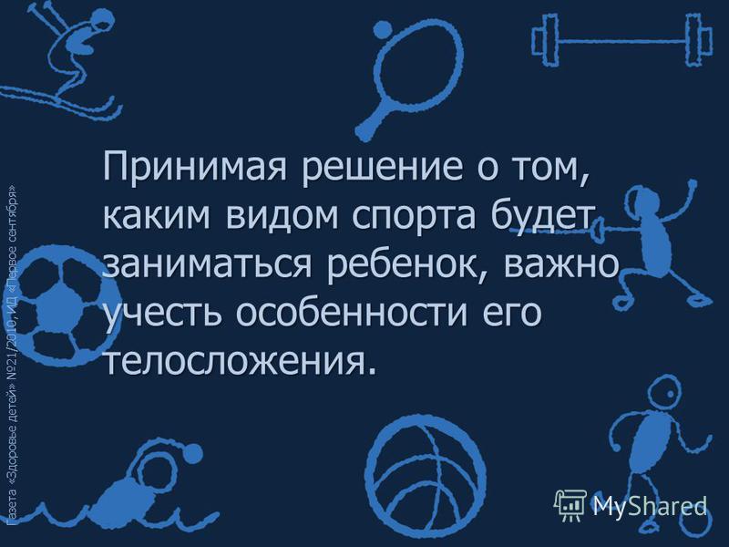 Газета «Здоровье детей» 21/2010, ИД «Первое сентября» Принимая решение о том, каким видом спорта будет заниматься ребенок, важно учесть особенности его телосложения.