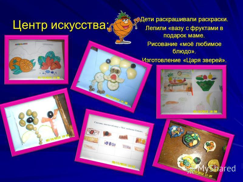 Центр искусства: Дети раскрашивали раскраски. Лепили «вазу с фруктами в подарок маме. Рисование «моё любимое блюдо». Изготовление «Царя зверей».