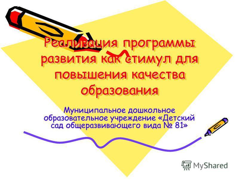 Реализация программы развития как стимул для повышения качества образования Муниципальное дошкольное образовательное учреждение «Детский сад общеразвивающего вида 81»