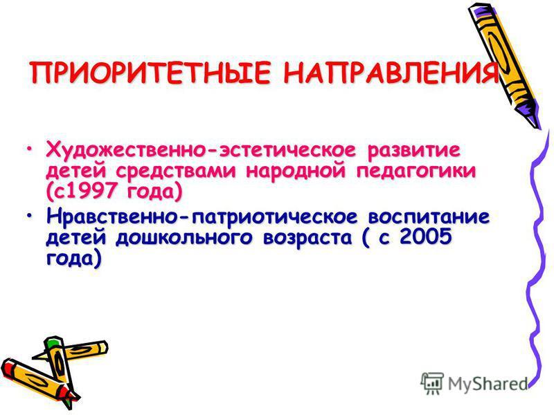 ПРИОРИТЕТНЫЕ НАПРАВЛЕНИЯ Художественно-эстетическое развитие детей средствами народной педагогики (с 1997 года)Художественно-эстетическое развитие детей средствами народной педагогики (с 1997 года) Нравственно-патриотическое воспитание детей дошкольн