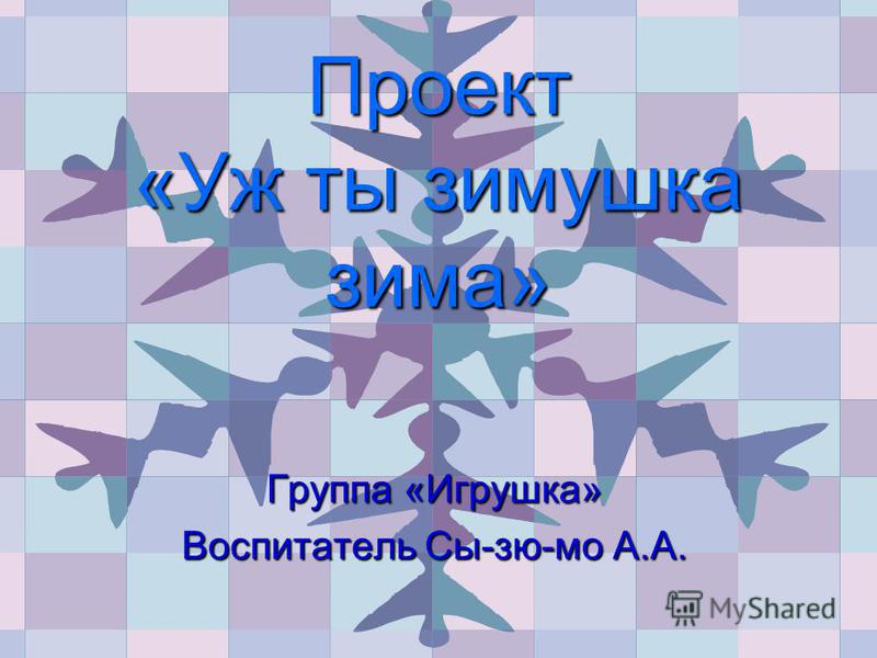 Проект «Уж ты зимушка зима» Группа «Игрушка» Воспитатель Сы-зю-мо А.А.