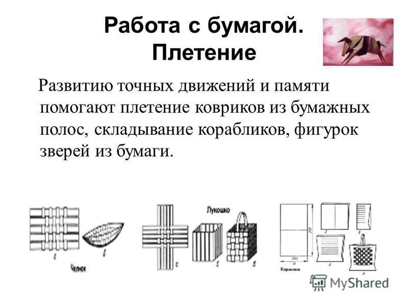 Работа с бумагой. Плетение Развитию точных движений и памяти помогают плетение ковриков из бумажных полос, складывание корабликов, фигурок зверей из бумаги.