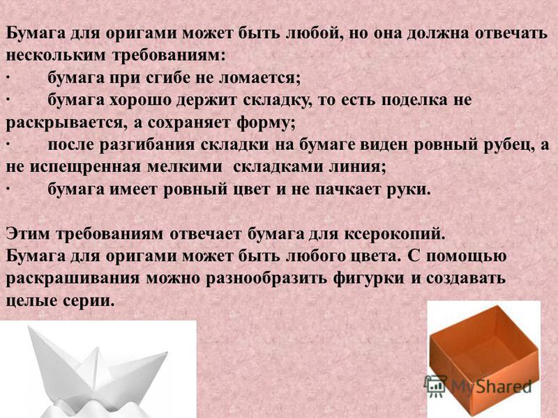 Бумага для оригами может быть любой, но она должна отвечать нескольким треброваниям: · бумага при сгибе не ломается; · бумага хорошо держит складку, то есть поделка не раскрывается, а сохраняет форму; · после разгибания складки на бумаге виден ровный