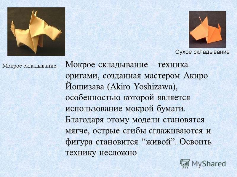 Мокрое складывание – техника оригами, созданная мастером Акиро Йошизава (Akiro Yoshizawa), особенностью которой является использование мокрой бумаги. Благодаря этому модели становятся мягче, острые сгибы сглаживаются и фигура становится живой. Освоит