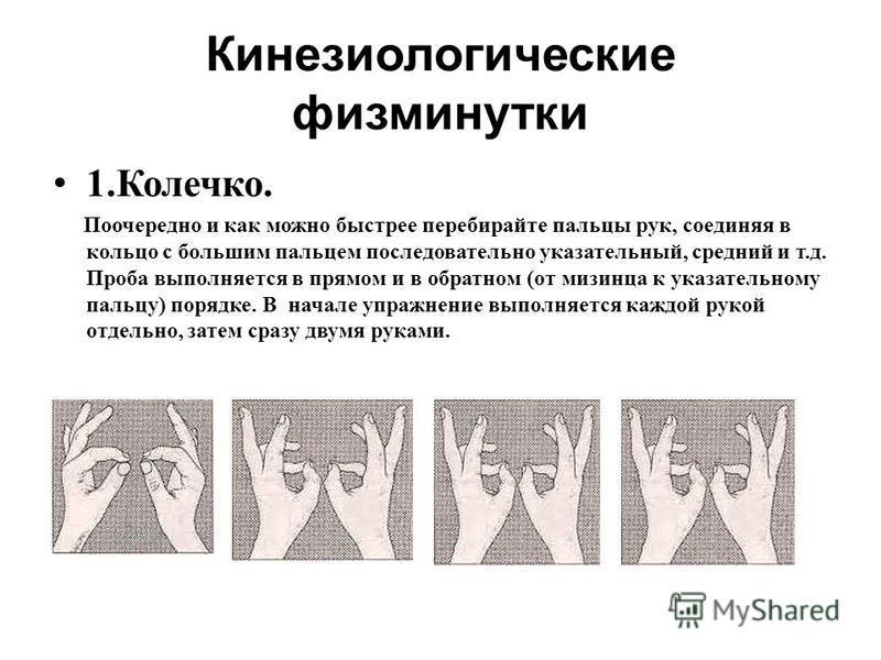 Кинезиологические физминутки 1.Колечко. Поочередно и как можно быстрее перебирайте пальцы рук, соединяя в кольцо с большим пальцем последовательно указательный, средний и т.д. Проба выполняется в прямом и в обратном (от мизинца к указательному пальцу