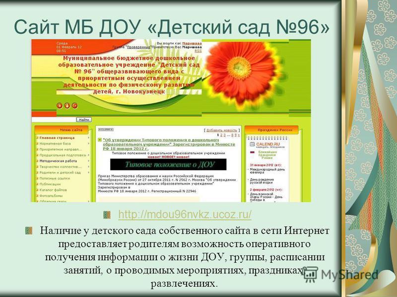 Сайт МБ ДОУ «Детский сад 96» http://mdou96nvkz.ucoz.ru/ Наличие у детского сада собственного сайта в сети Интернет предоставляет родителям возможность оперативного получения информации о жизни ДОУ, группы, расписании занятий, о проводимых мероприятия