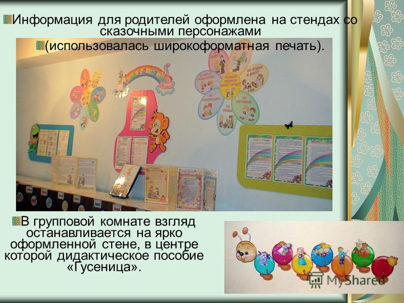 Информация для родителей оформлена на стендах со сказочными персонажами (использовалась широкоформатная печать). В групповой комнате взгляд останавливается на ярко оформленной стене, в центре которой дидактическое пособие «Гусеница».