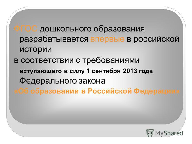 ФГОС дошкольного образования разрабатывается впервые в российской истории в соответствии с требованиями вступающего в силу 1 сентября 2013 года Федерального закона «Об образовании в Российской Федерации»