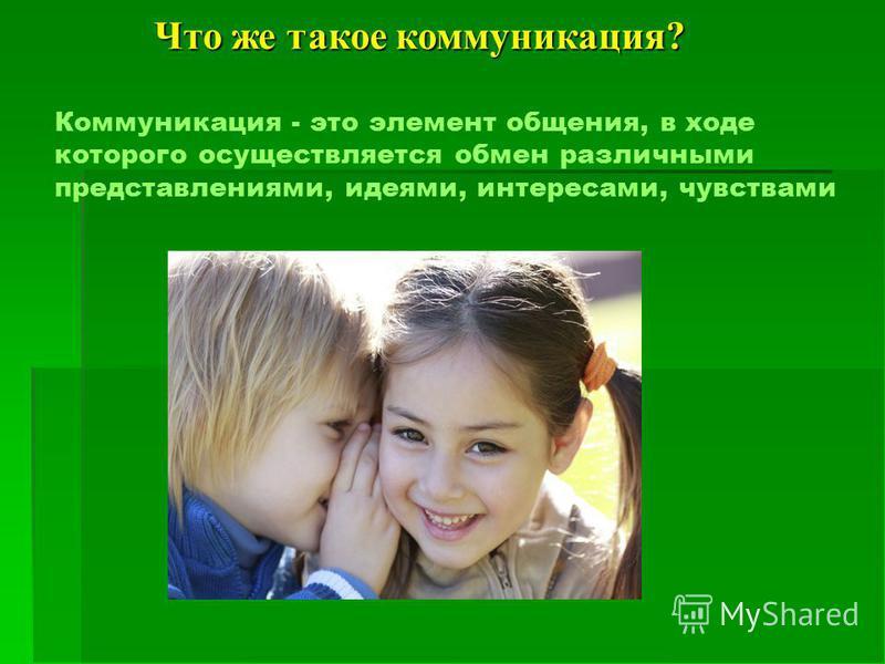 Коммуникация - это элемент общения, в ходе которого осуществляется обмен различными представлениями, идеями, интересами, чувствами Что же такое коммуникация?