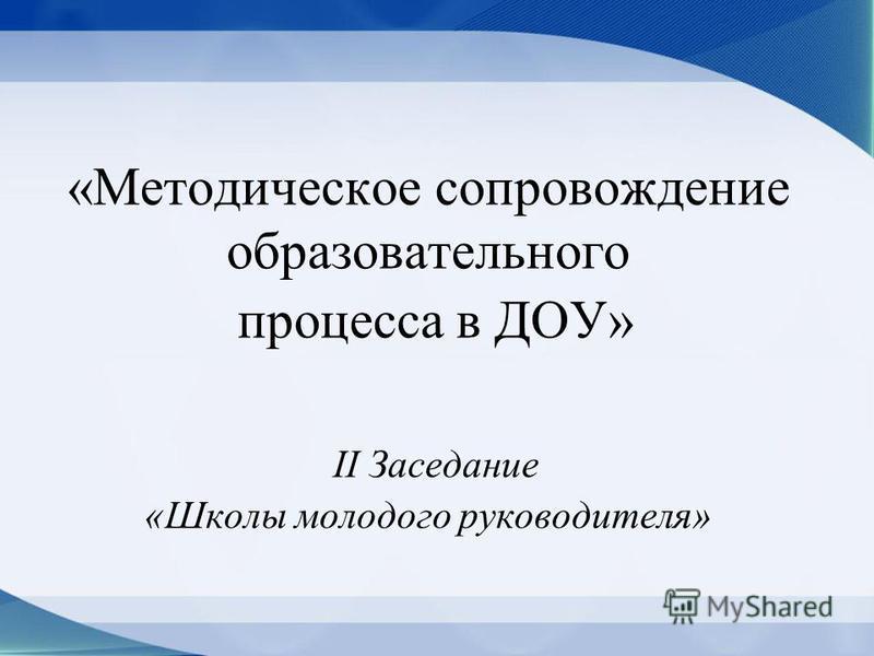 «Методическое сопровождение образовательного процесса в ДОУ» II Заседание «Школы молодого руководителя»