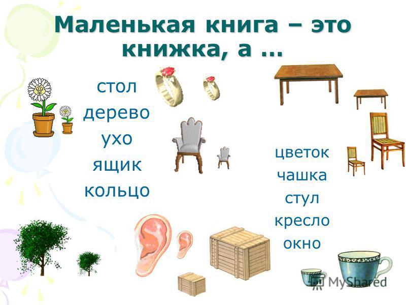 Маленькая книга – это книжка, а … стол дерево ухо ящик кольцо цветок чашка стул кресло окно