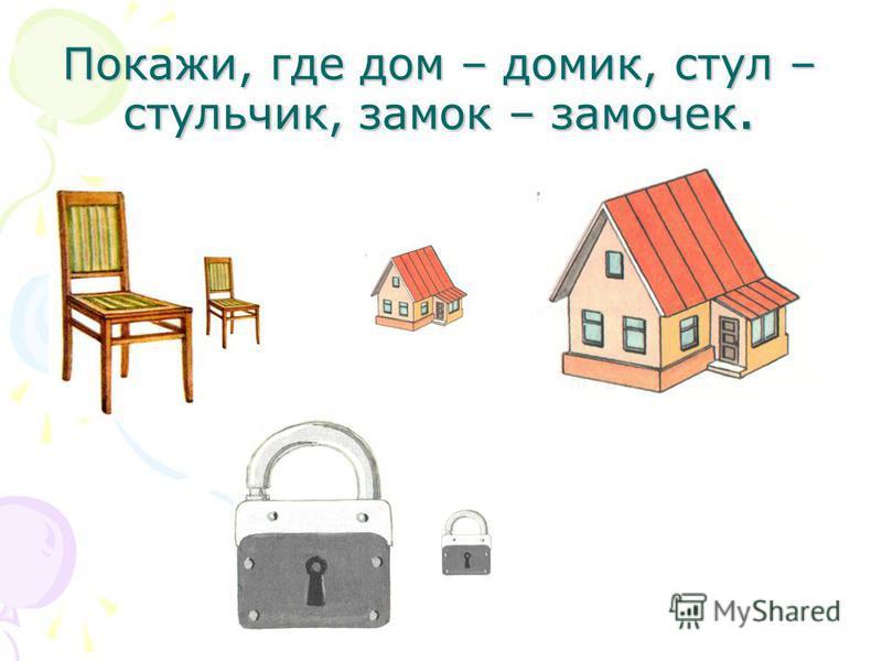 Покажи, где дом – домик, стул – стульчик, замок – замочек.