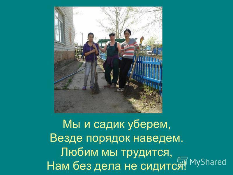 Мы и садик уберем, Везде порядок наведем. Любим мы трудится, Нам без дела не сидится!