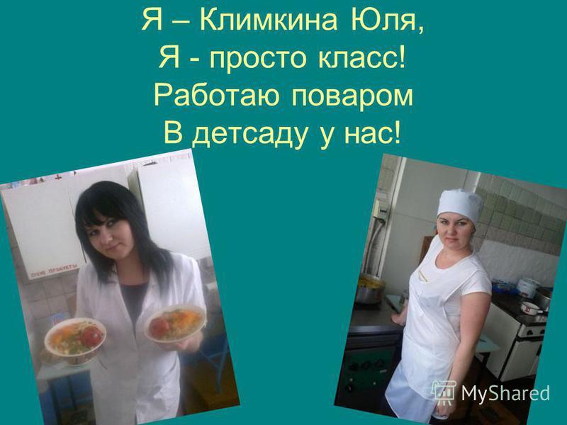 Я – Климкина Юля, Я - просто класс! Работаю поваром В детсаду у нас!