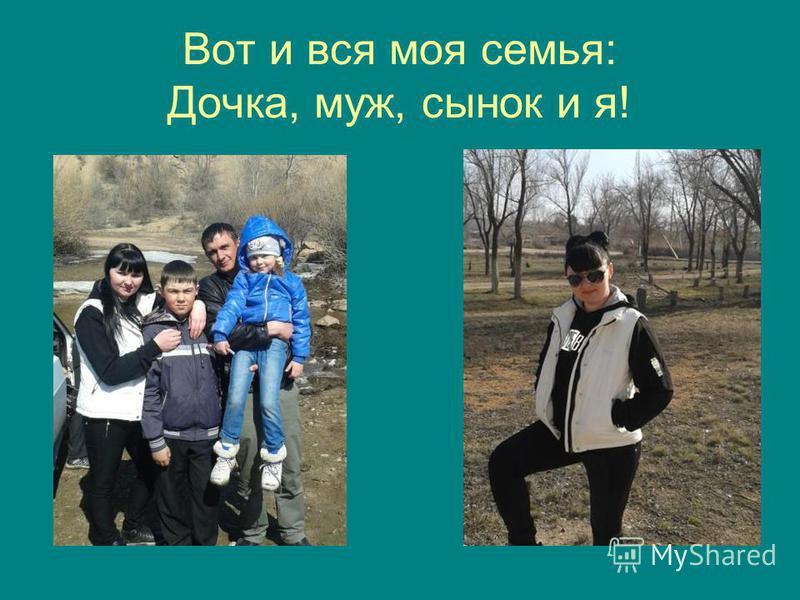 Вот и вся моя семья: Дочка, муж, сынок и я!